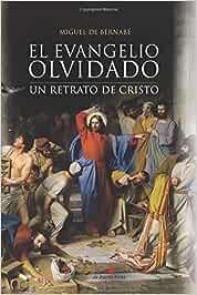 El Evangelio olvidado: Un retrato de Cristo: Amazon.es: De Bernabé, Miguel: Libros