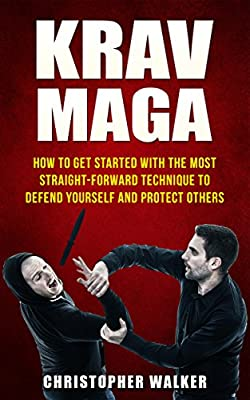 KRAV MAGA: How To Get Started With The Most Straight-Forward Technique To Defend Yourself and Protect Others (Self Defense, Martial Arts, MMA, Violence, Strength Training)