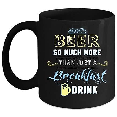 Beer So Much More Than Just A Breakfast Drink Coffee Mug, Funny Drinking Beer Coffee Cup (Coffee Mug 15oz - Black) (Beer So Much More Than A Breakfast Drink)