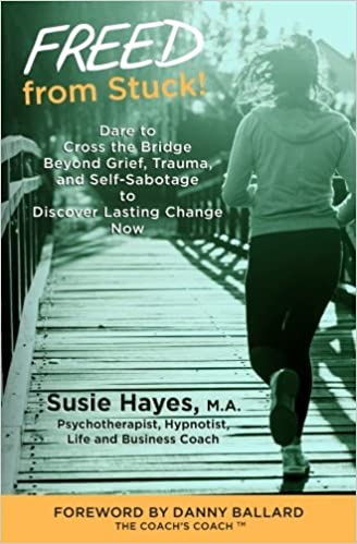 FREED from Stuck!: Dare to Cross the Bridge Beyond Grief, Trauma and