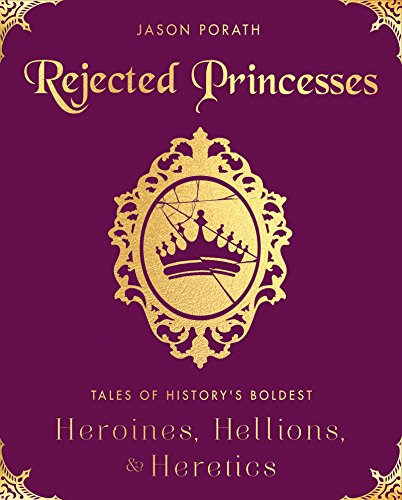 Rejected Princesses: Tales of History's Boldest Heroines, Hellions, and Heretics by [Porath, Jason]