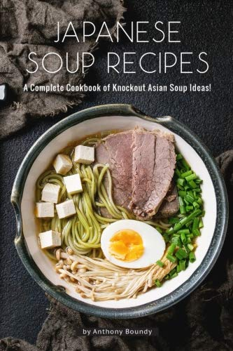Japanese Soup Recipes: A Complete Cookbook of Knockout Asian Soup Ideas! by Anthony Boundy