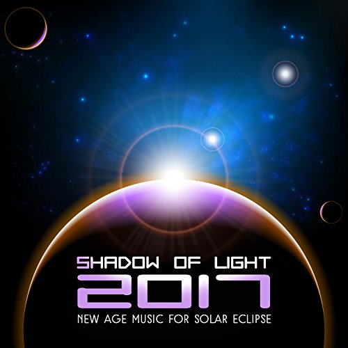 Shadow of Light 2017: New Age Music for Solar Eclipse – Deep Spiritual Practice and Development, Meditation, More Attractive Internal Solar Eclipse Shadow