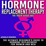 Hormone Replacement Therapy: The Truth About HRT: The Ultimate Beginner's Guide to Hormone Replacement for Women and Men | Arnold Hendrix