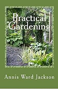 Practical Gardening: Sensible Solutions for Down to Earth Gardeners by [Jackson, Annis Ward]
