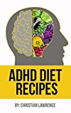 ADHD Diet: 51 Delicious Recipes To Naturally Heal ADHD Adults Or ADHD Children: Created By ADHD Expert Scientist & Chef (ADHD Adults, Adult ADD, ADHD Parenting, ADHD Diet, ADD Diet)