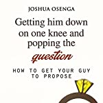 Getting Him to Propose: Getting Him Down on One Knee and Popping the Question: How to Get Your Boyfriend to Propose, Part 1 | Joshua Osenga