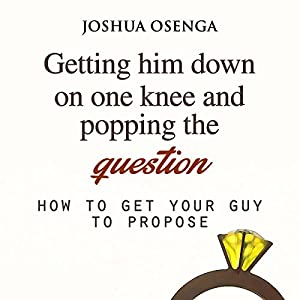 Getting Him to Propose: Getting Him Down on One Knee and Popping the Question Audiobook