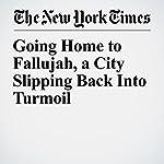 Going Home to Fallujah, a City Slipping Back Into Turmoil | David Zucchino