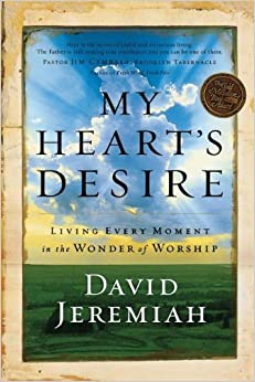 My Heart's Desire: Living Every Moment in the Wonder of Worship by David Jeremiah (2004-03-30)