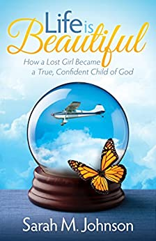 Life is Beautiful: How a Lost Girl Became a True, Confident Child of God by [Johnson, Sarah M.]