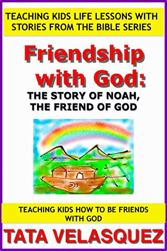 Friendship with God: The Story of Noah, the Friend of God: Teaching Kids How to be a Friend of God (Teaching Kids Life Lessons with Stories from the Bible series Book 2)