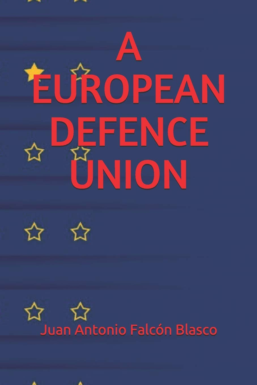 A EUROPEAN DEFENCE UNION: Juan Antonio Falcón Blasco ...
