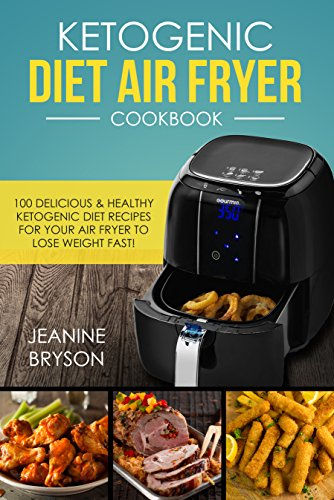 Ketogenic Diet Air Fryer Cookbook: 100 Delicious & Healthy Ketogenic Diet Recipes For Your Air Fryer To lose Weight Fast! by Jeanine  Bryson
