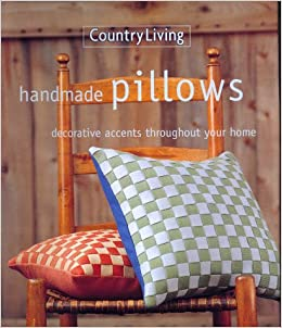 Great Country Living Handmade Pillows: Decorative Accents Throughout Your Home:  The Editors Of Country Living: Amazon.com: Books