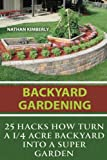 Backyard Gardening: 25 Hacks How Turn a 1/4 Acre Backyard Into a Super Garden: (Gardening Books, Better Homes Gardens, Gardening For Dummies)