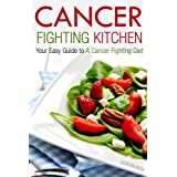 Cancer Fighting Kitchen: Your Easy Guide to a Cancer Fighting Diet