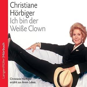 Ich bin der Weiße Clown. Christiane Hörbiger erzählt aus ihrem Leben Hörbuch