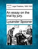 An essay on the trial by Jury, Lysander Spooner, 1240057563