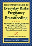 The Complete Guide to Everyday Risks in Pregnancy and Breastfeeding: Answers to All Your Questions about Medications, Morning Sickness, Herbs, Diseases, Chemical Exposures and More