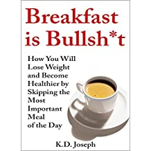 Breakfast is Bullsh*t: How You Will Lose Weight and Become Healthier by Skipping the Most Important Meal of the Day