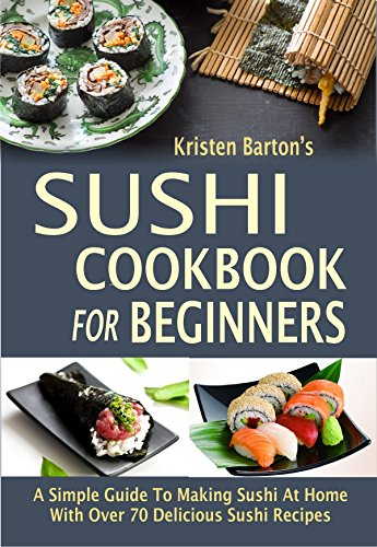 - Sushi Cookbook For Beginners: A Simple Guide To Making Sushi At Home With Over 70 Delicious Sushi Recipes