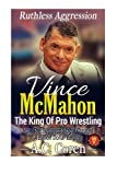 Vince McMahon: Ruthless Aggression: The King Of Pro Wrestling - The Unofficial No Holds Barred Biography