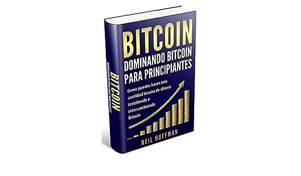 Amazon.com: Bitcoin: Dominando Bitcoin para principiantes: Como puedes hacer una cantidad insana de dinero invirtiendo e intercambiando Bitcoin: (Libros en ...
