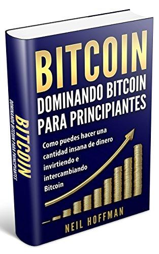 Bitcoin: Dominando Bitcoin para principiantes: Como puedes hacer una cantidad insana de dinero invirtiendo