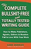 The Complete Bullshit-Free and Totally Tested Writing Guide: How To Make Publishers, Agents, Editors & Readers Fall In Love With Your Work