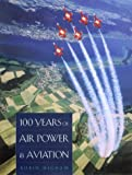 100 Years of Air Power and Aviation, Robin D. S. Higham, 1585442410