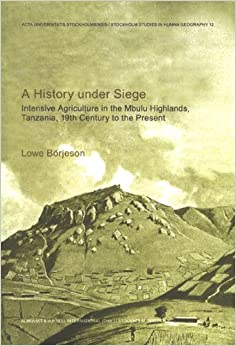 History Under Siege: Intensive Agriculture in the Mbulu Highlands, Tanzania, 19th Century to the Present (Stockholm Studies in Human Geography)