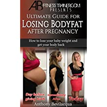 Ultimate Guide for Losing body Fat after Pregnancy: How to lose your baby weight and get your body back (pregnancy diet, pregnancy weight loss, post pregnancy weight loss, new mom gifts)
