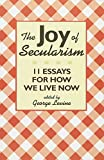 img - for The Joy of Secularism: 11 Essays for How We Live Now book / textbook / text book