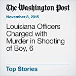 Louisiana Officers Charged with Murder in Shooting of Boy, 6 | Wesley Lowery