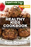 Healthy Kids Cookbook: Over 250 Quick & Easy Gluten Free Low Cholesterol Whole Foods Recipes full of Antioxidants & Phytochemicals (Healthy Kids Natural Weight Loss Transformation) (Volume 5)