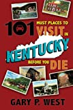 101 Must Places to Visit in Kentucky Before You Die, Gary P. West, 1935001299
