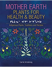 Mother Earth Plants for Health & Beauty: Indigenous Plants, Traditions, and Recipes