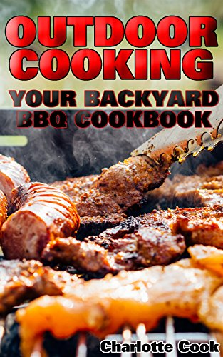Outdoor Cooking: Your Backyard BBQ Cookbook: (Front-Porch Meal, Picnic, Tailgate) (BBQ Mains, Sides, Desserts and Drinks) by [Cook, Charlotte]
