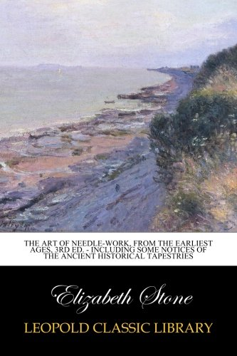 Download The Art of Needle-work, from the Earliest Ages, 3rd ed. - Including Some Notices of the Ancient Historical Tapestries ebook
