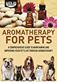 Aromatherapy for Pets: A Comprehensive Guide to Maintaining and Improving Your Pet's Life Through Aromatherapy