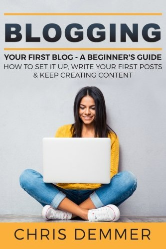Blogging: Your First Blog - A Beginner's Guide: How To Set It Up,...