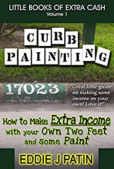 Curb Painting for Spare Income - How to Guide - Make Side Cash by Painting Curb Numbers: Little Books of Extra Cash - Entrepreneur Success Series by [Patin, Eddie J]