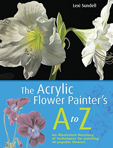 The Acrylic Flower Painter's A-Z: An Illustrated Directory of Techniques for Painting 40 Popular Flowers (Acrylic Flower Painting)