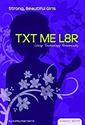 Txt Me L8r: Using Technology Responsibly (Essential Health: Strong, Beautiful Girls)