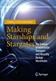 Making Starships and Stargates : The Science of Interstellar Transport and Absurdly Benign Wormholes, Woodward, James F., 1461456223