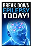 Break Down Epilepsy Today: Symptoms & Signs Of Epilepsy, Treatment & Medication, Causes, Types Of Epilepsy, Facts, Diet, Epileptic Seizure, Temporal ... Epilepsy Foundation, Neurology Diseases Book