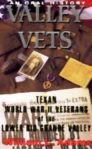 Valley Vets: An Oral History of World War II Veterans of the Lower Rio Grande Valley