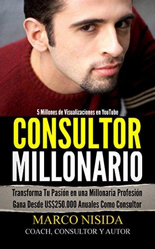 Consultor Millonario: Transforma Tu Pasión en una Millonaria Profesión - Gana Desde US$250.000 Anuales Como Consultor (Spanish Edition)