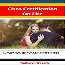Cisco Certification on Fire: How to Become Certified Audiobook by Katheryn Waverly Narrated by Sangita Chauhan